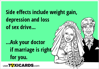 Side effects include weight gain, depression and loss of sex drive... ...Ask your doctor if marriage is right for you.
