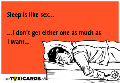 Sleep is like sex... ...I don't get either one as much as I want...