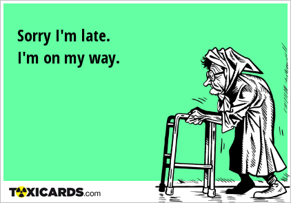 Sorry I'm late. I'm on my way.