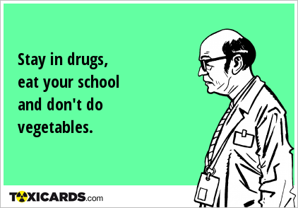 Stay in drugs, eat your school and don't do vegetables.
