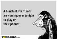A bunch of my friends are coming over tonight to play on their phones.