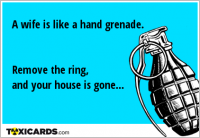 A wife is like a hand grenade. Remove the ring, and your house is gone...