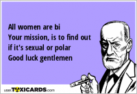 All women are bi Your mission, is to find out if it's sexual or polar Good luck gentlemen