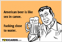 American beer is like sex in canoe. Fucking close to water.