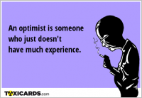 An optimist is someone who just doesn't have much experience.