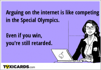 Arguing on the internet is like competing in the Special Olympics. Even if you win, you're still retarded.