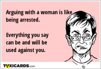 Arguing with a woman is like being arrested. Everything you say can be and will be used against you.