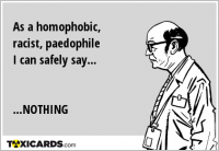 As a homophobic, racist, paedophile I can safely say... ...NOTHING
