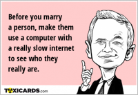 Before you marry a person, make them use a computer with a really slow internet to see who they really are.
