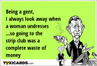 Being a gent, I always look away when a woman undresses ...so going to the strip club was a complete waste of money