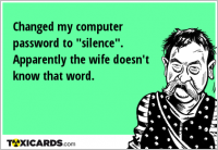 "Changed my computer password to ""silence"". Apparently the wife doesn't know that word."