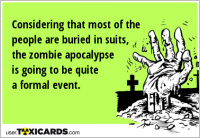 Considering that most of the people are buried in suits, the zombie apocalypse is going to be quite a formal event.