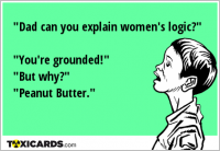 """Dad can you explain women's logic?"" ""You're grounded!"" ""But why?"" ""Peanut Butter."""