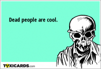 Dead people are cool.