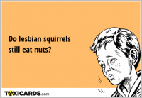 Do lesbian squirrels still eat nuts?