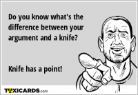 Do you know what's the difference between your argument and a knife? Knife has a point!