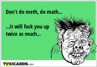 Don't do meth, do math... ...it will fuck you up twice as much...