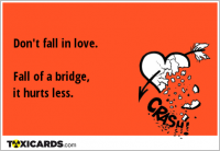 Don't fall in love. Fall of a bridge, it hurts less.