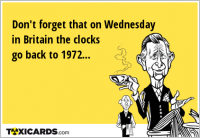 Don't forget that on Wednesday in Britain the clocks go back to 1972...