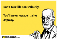 Don't take life too seriously. You'll never escape it alive anyway.