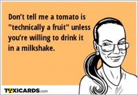 "Don't tell me a tomato is ""technically a fruit"" unless you're willing to drink it in a milkshake."