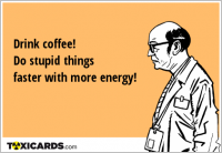 Drink coffee! Do stupid things faster with more energy!