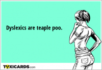 Dyslexics are teaple poo.