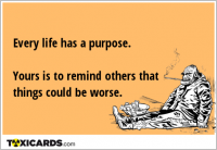 Every life has a purpose. Yours is to remind others that things could be worse.