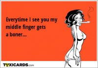 Everytime I see you my middle finger gets a boner...