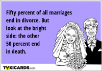 Fifty percent of all marriages end in divorce. But look at the bright side: the other 50 percent end in death.