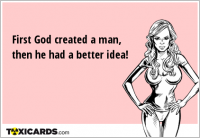 First God created a man, then he had a better idea!