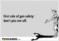 First rule of gun safety: Don't piss me off.