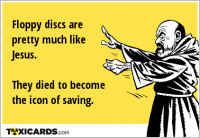 Floppy discs are pretty much like Jesus. They died to become the icon of saving.