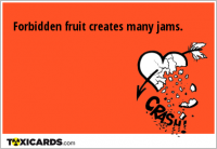 Forbidden fruit creates many jams.