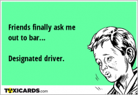 Friends finally ask me out to bar… Designated driver.