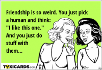 "Friendship is so weird. You just pick a human and think: ""I like this one."" And you just do stuff with them..."