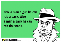 Give a man a gun he can rob a bank. Give a man a bank he can rob the world.