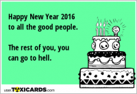 Happy New Year 2016 to all the good people. The rest of you, you can go to hell.