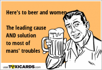 Here's to beer and women The leading cause AND solution to most of mans' troubles