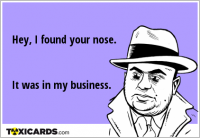 Hey, I found your nose. It was in my business.
