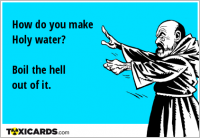How do you make Holy water? Boil the hell out of it.