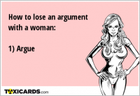 How to lose an argument with a woman: 1) Argue