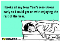 I broke all my New Year's resolutions early so I could get on with enjoying the rest of the year.