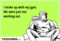 I broke up with my gym. We were just not working out.