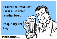 I called the restaurant I was at to order another beer. People say I'm lazy...