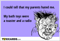 I could tell that my parents hated me. My bath toys were a toaster and a radio