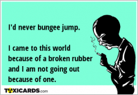 I'd never bungee jump. I came to this world because of a broken rubber and I am not going out because of one.