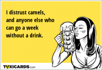 I distrust camels, and anyone else who can go a week without a drink.