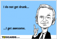 I do not get drunk... ...I get awesome.