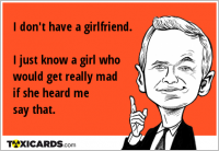 I don't have a girlfriend. I just know a girl who would get really mad if she heard me say that.